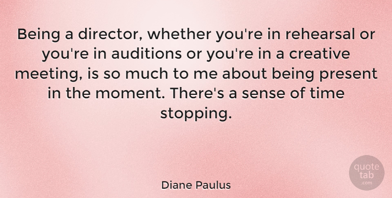 Diane Paulus Quote About Auditions, Present, Rehearsal, Time, Whether: Being A Director Whether Youre...