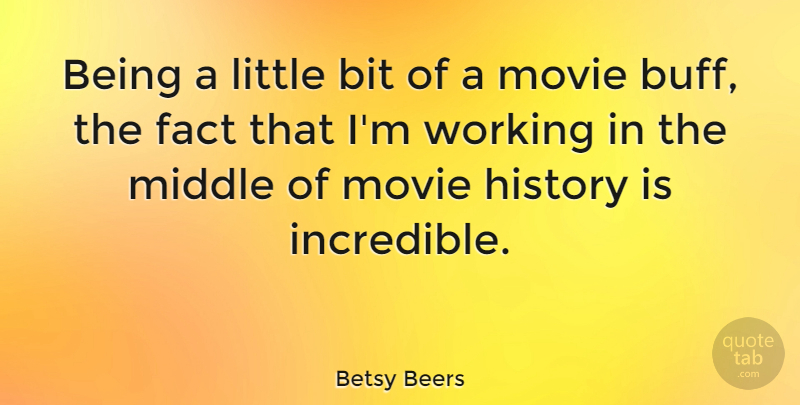 Betsy Beers Quote About Bit, History: Being A Little Bit Of...
