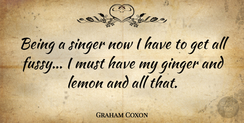 Graham Coxon Quote About Singers, Ginger, Fussy: Being A Singer Now I...