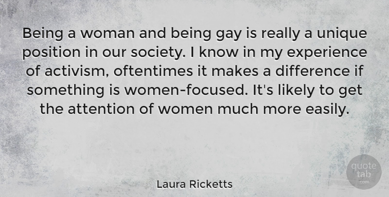 Laura Ricketts Quote About Attention, Difference, Experience, Gay, Likely: Being A Woman And Being...