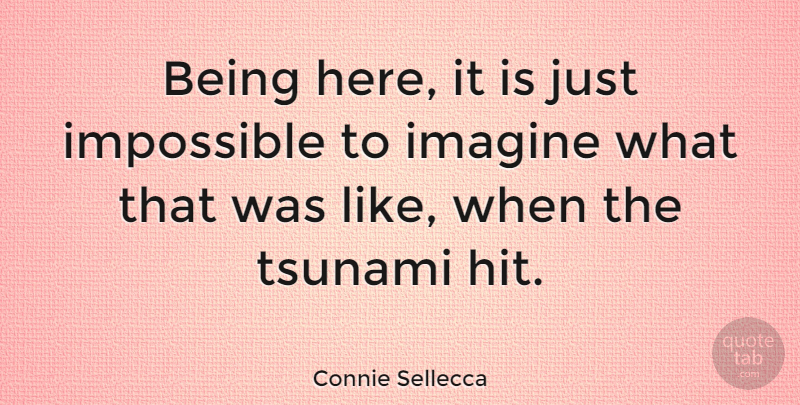 Connie Sellecca Quote About Impossible, Imagine, Tsunami: Being Here It Is Just...
