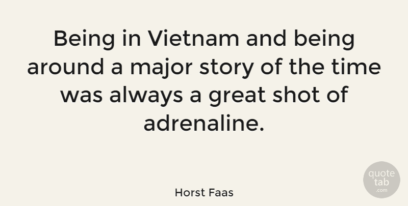 Horst Faas Quote About Great, Major, Shot, Time: Being In Vietnam And Being...