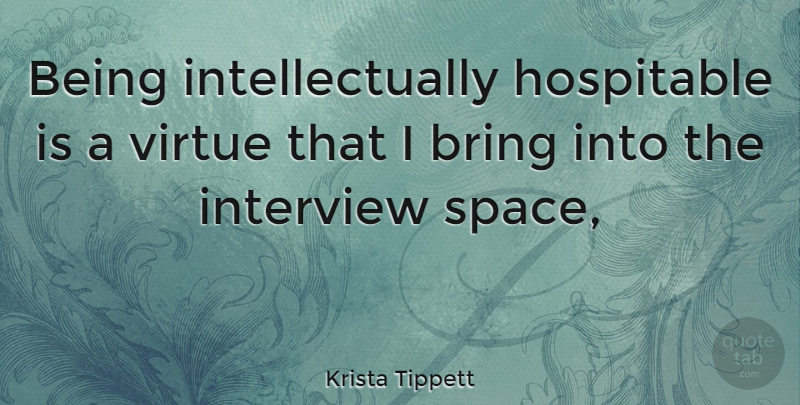 Krista Tippett Quote About Space, Interviews, Virtue: Being Intellectually Hospitable Is A...