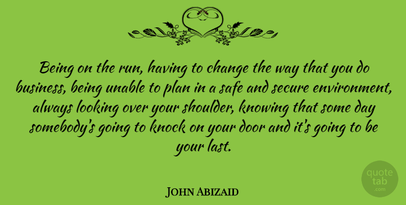 John Abizaid Quote About American Soldier, Change, Knock, Knowing, Looking: Being On The Run Having...