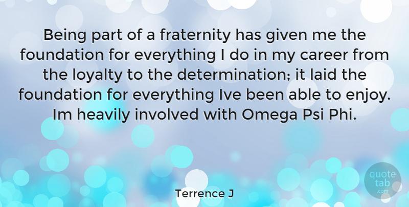 Terrence J Quote About Loyalty, Determination, Careers: Being Part Of A Fraternity...