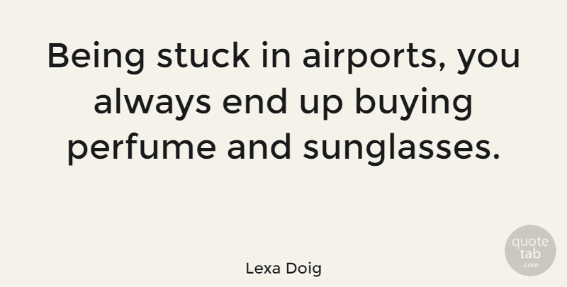 Lexa Doig Being Stuck In Airports You Always End Up Buying Perfume
