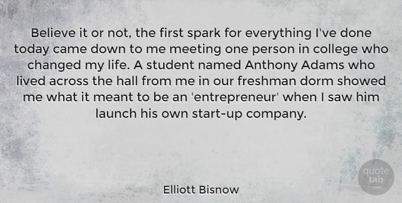 Elliott Bisnow Quote About Across, Believe, Came, Changed, Dorm: Believe It Or Not The...