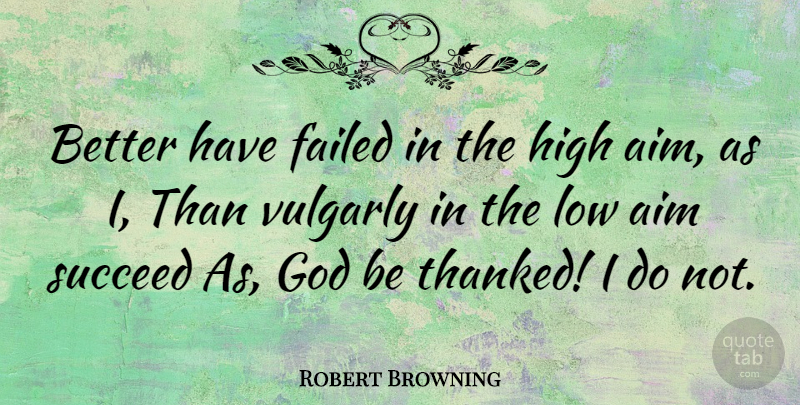 Robert Browning Quote About Failure, Succeed, Lows: Better Have Failed In The...