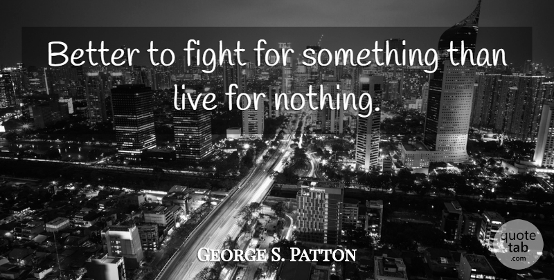 George S Patton Better To Fight For Something Than Live For