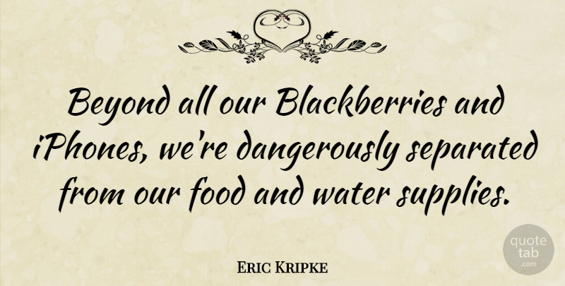 Eric Kripke Quote About Iphone, Water, Blackberries: Beyond All Our Blackberries And...