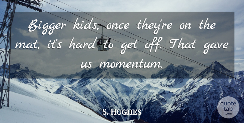 S. Hughes Quote About Bigger, Gave, Hard: Bigger Kids Once Theyre On...