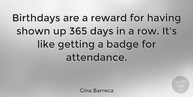 Gina Barreca Quote About Rewards, Attendance, Badges: Birthdays Are A Reward For...