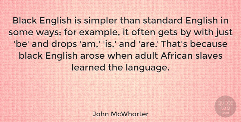 John McWhorter Quote About Adult, African, Drops, English, Gets: Black English Is Simpler Than...