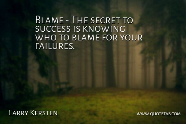 Larry Kersten Quote About Blame, Knowing, Secret, Success: Blame The Secret To Success...