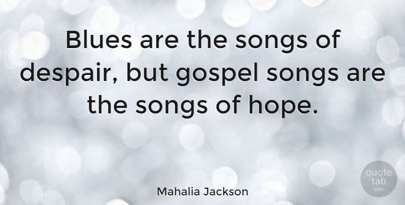 Mahalia Jackson Blues Are The Songs Of Despair But Gospel Songs Are The Quotetab
