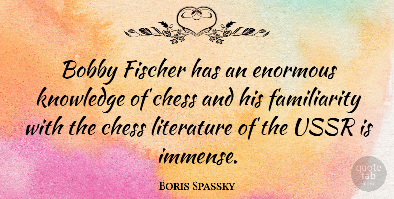 Boris Spassky Quote About Literature, Chess, Enormous: Bobby Fischer Has An Enormous...