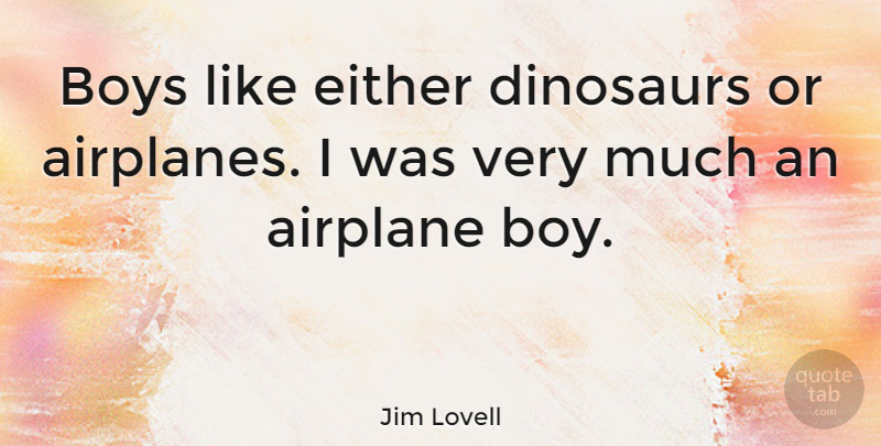 Jim Lovell Quote About Boys, Dinosaurs, Either: Boys Like Either Dinosaurs Or...