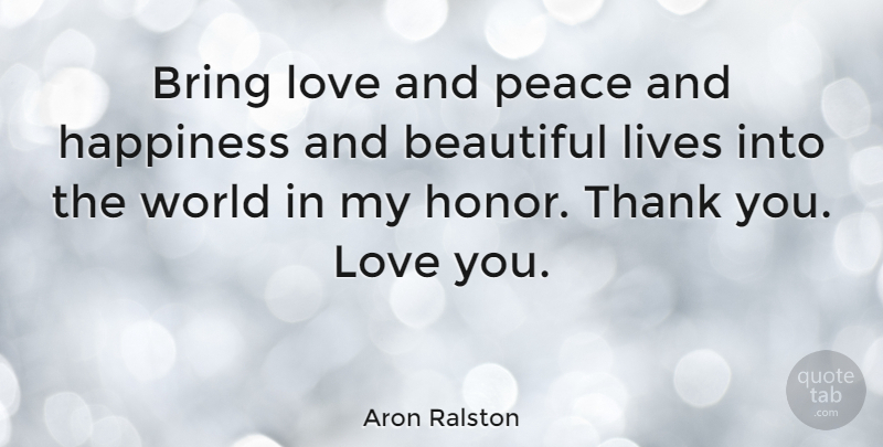 Aron Ralston Quote About Thank You, Beautiful, Love You: Bring Love And Peace And...