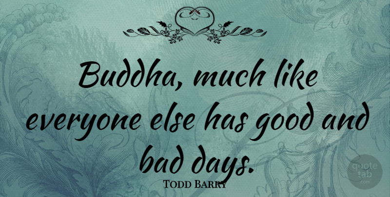 Todd Barry Quote About Bad Day, Good And Bad, Good And Bad Days: Buddha Much Like Everyone Else...