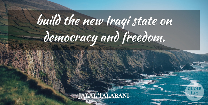 Jalal Talabani Quote About Build, Democracy, Iraqi, State: Build The New Iraqi State...