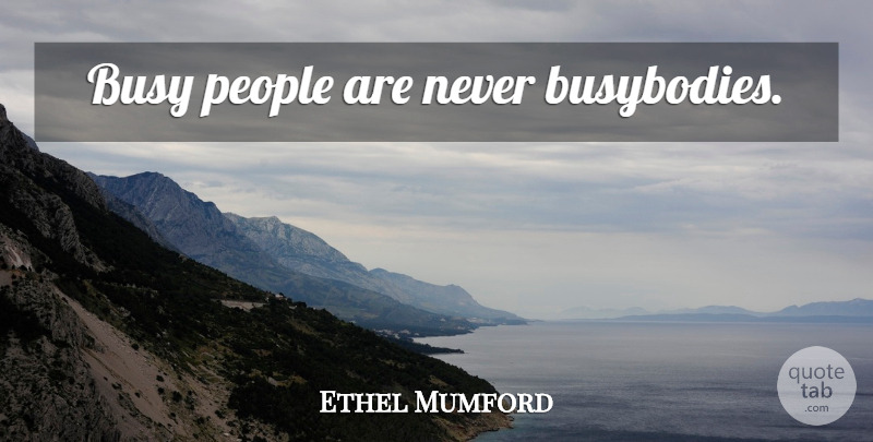 Ethel Mumford Quote About People, Busy, Busybodies: Busy People Are Never Busybodies...