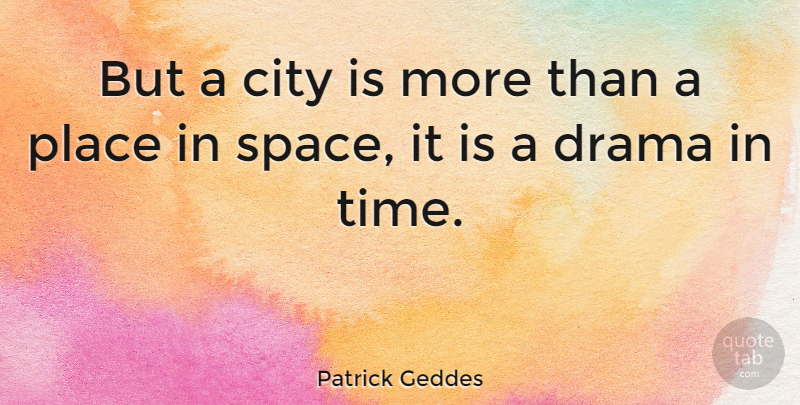 Patrick Geddes Quote About Drama, Space, Cities: But A City Is More...