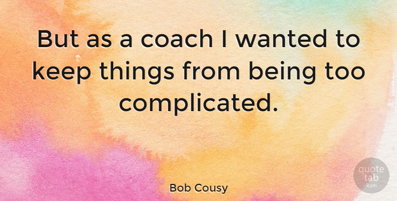 Bob Cousy Quote About Basketball, Complicated, Wanted: But As A Coach I...