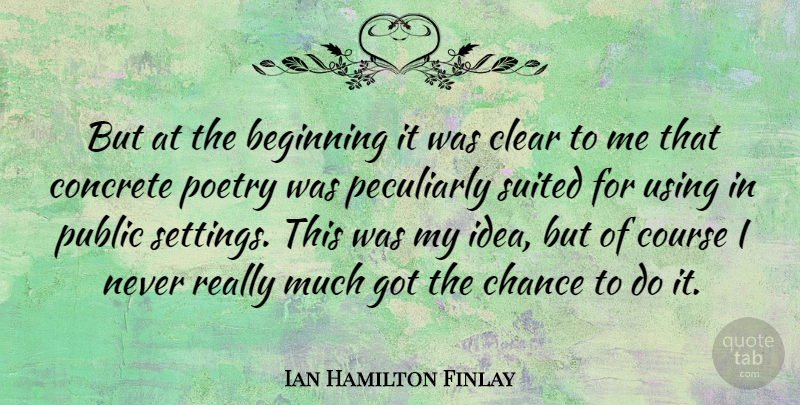 Ian Hamilton Finlay Quote About Ideas, Chance, Concrete: But At The Beginning It...