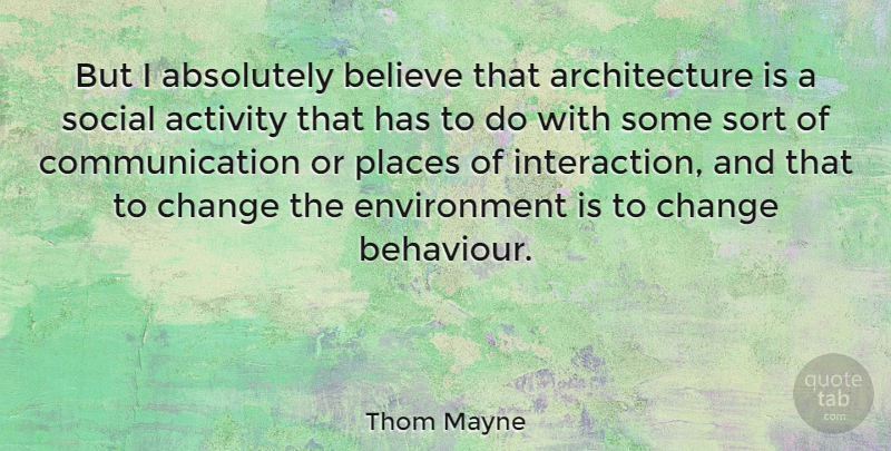Thom Mayne Quote About Absolutely, Activity, American Architect, Architecture, Believe: But I Absolutely Believe That...