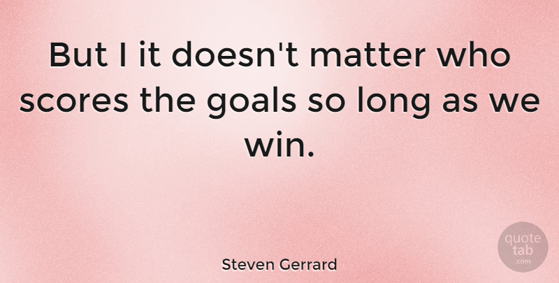 Steven Gerrard Quote About Winning, Goal, Long: But I It Doesnt Matter...