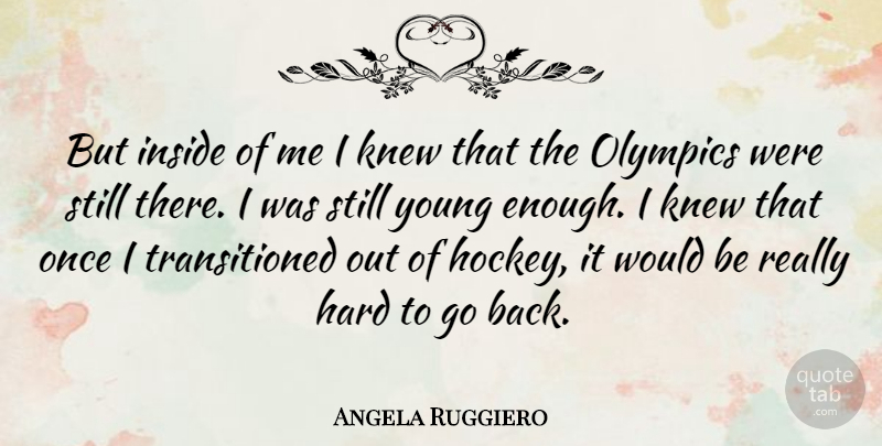 Angela Ruggiero Quote About Hockey, Would Be, Olympics: But Inside Of Me I...
