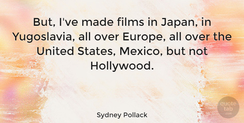 Sydney Pollack Quote About Japan, Europe, Yugoslavia: But Ive Made Films In...