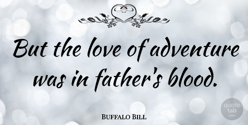 Buffalo Bill Quote About Boyfriend, Travel, Father: But The Love Of Adventure...