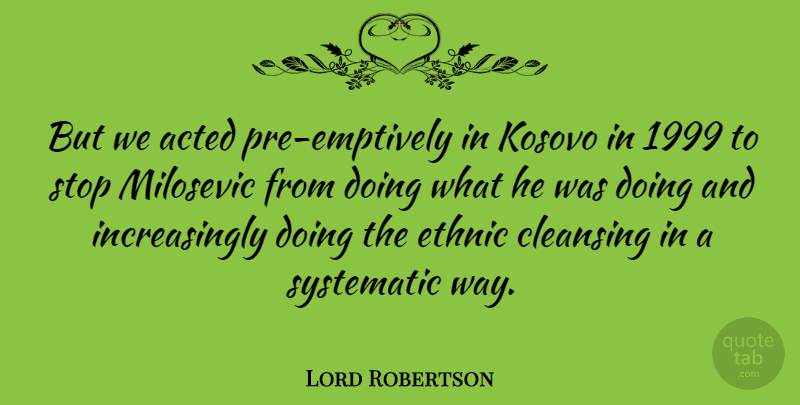 Lord Robertson Quote About Acted, Kosovo, Systematic: But We Acted Pre Emptively...