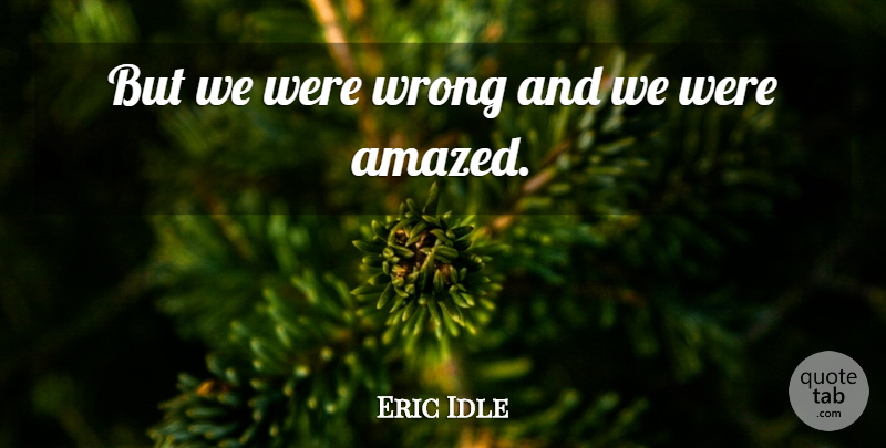 Eric Idle Quote About Wrong: But We Were Wrong And...