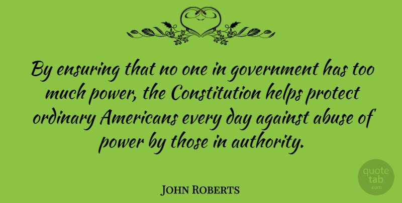 John Roberts Quote About Government, Abuse, Ordinary: By Ensuring That No One...