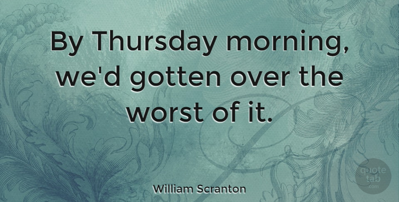 William Scranton By Thursday Morning Wed Gotten Over The Worst Of