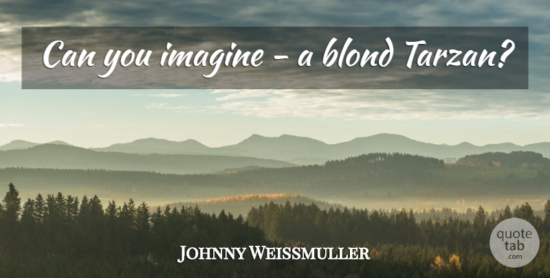 Johnny Weissmuller Quote About Imagine: Can You Imagine A Blond...