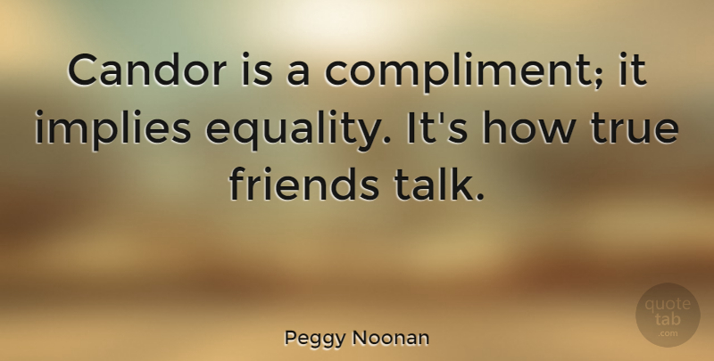 Peggy Noonan Quote About Friendship, True Friend, Communication: Candor Is A Compliment It...