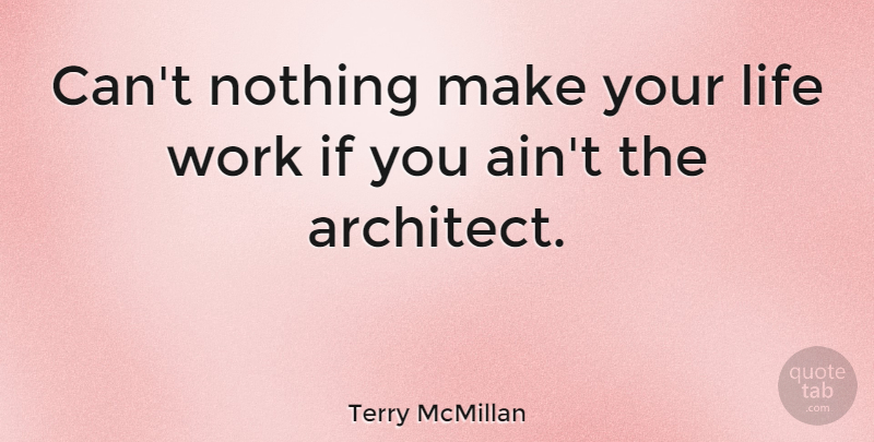 Terry McMillan Quote About Life, Architect, Ifs: Cant Nothing Make Your Life...