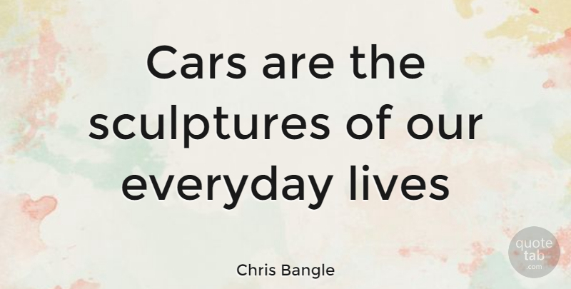 Chris Bangle Quote About Car, Everyday, Sculpture: Cars Are The Sculptures Of...