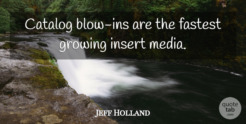 Jeff Holland Quote About Catalog, Fastest, Growing, Media: Catalog Blow Ins Are The...