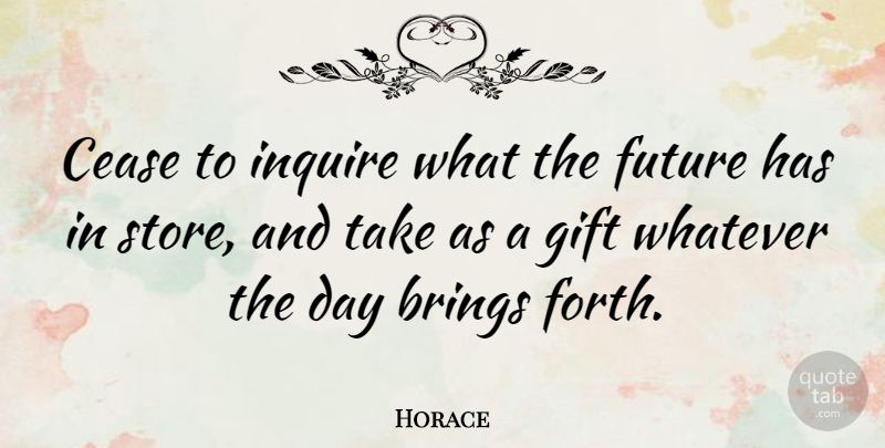 Horace Quote About Brings, Cease, Future, Greek Poet: Cease To Inquire What The...