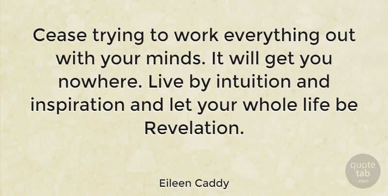Eileen Caddy Quote About Positive, Inspiration, Intuition: Cease Trying To Work Everything...