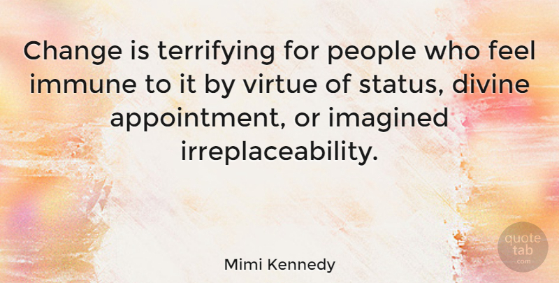Mimi Kennedy Quote About Change, Divine, Imagined, Immune, People: Change Is Terrifying For People...