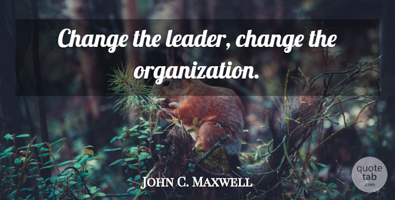John C. Maxwell Quote About Organization, Leader: Change The Leader Change The...