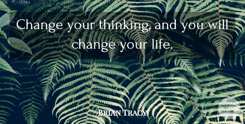 Brian Tracy Quote About Thinking, Changing Your Life: Change Your Thinking And You...