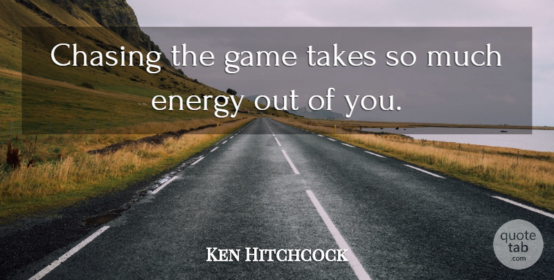 Ken Hitchcock Quote About Chasing, Energy, Game, Takes: Chasing The Game Takes So...