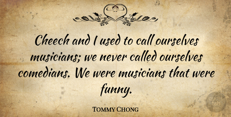 Tommy Chong: Cheech and I used to call ourselves musicians ...