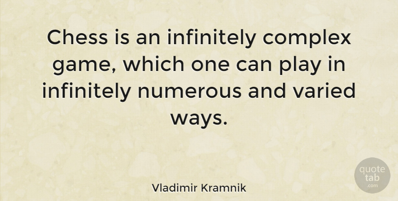 Vladimir Kramnik Quote About Play, Games, Chess: Chess Is An Infinitely Complex...